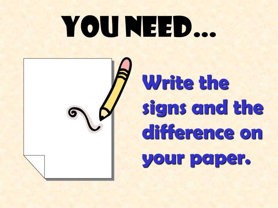 You need… Write the signs and the difference on your paper.