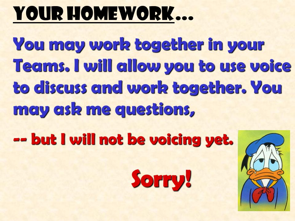 Your homework… You may work together in your Teams. I will allow you to use voice to discuss and work together. You may ask me questions,