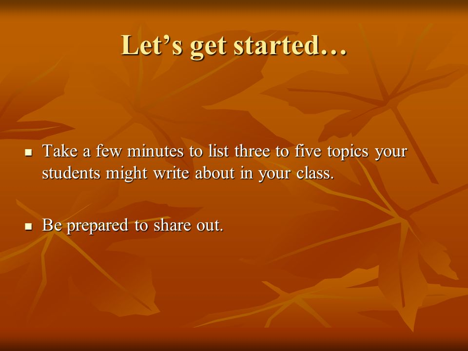 Let's get started… Take a few minutes to list three to five topics your students might write about in your class.