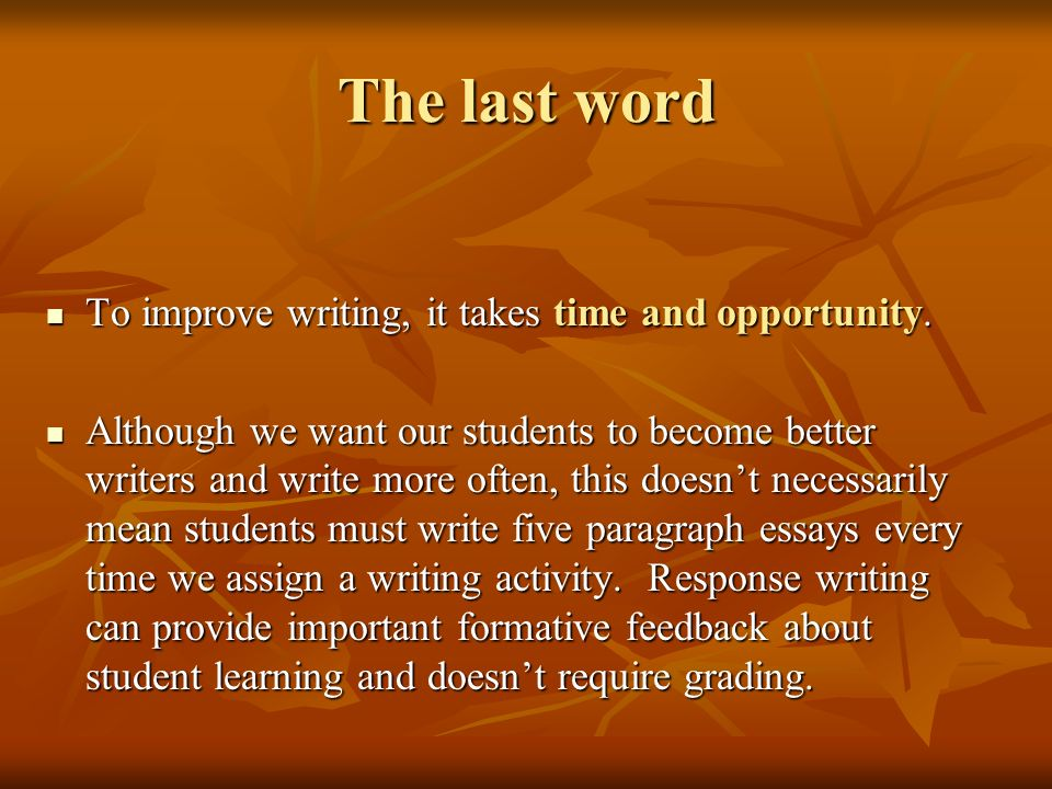 The last word To improve writing, it takes time and opportunity.
