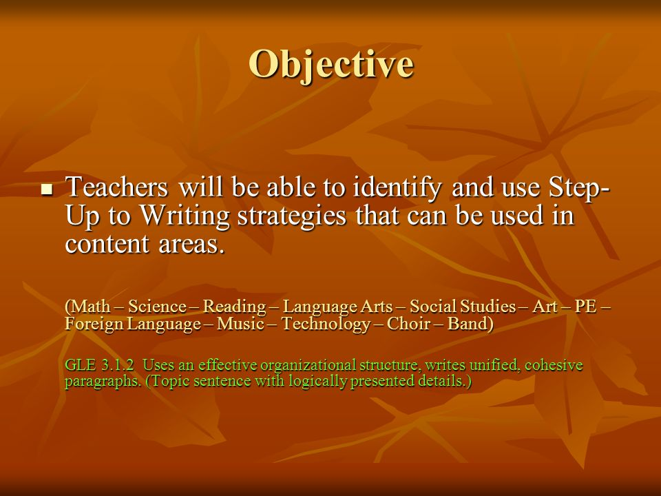 Objective Teachers will be able to identify and use Step-Up to Writing strategies that can be used in content areas.