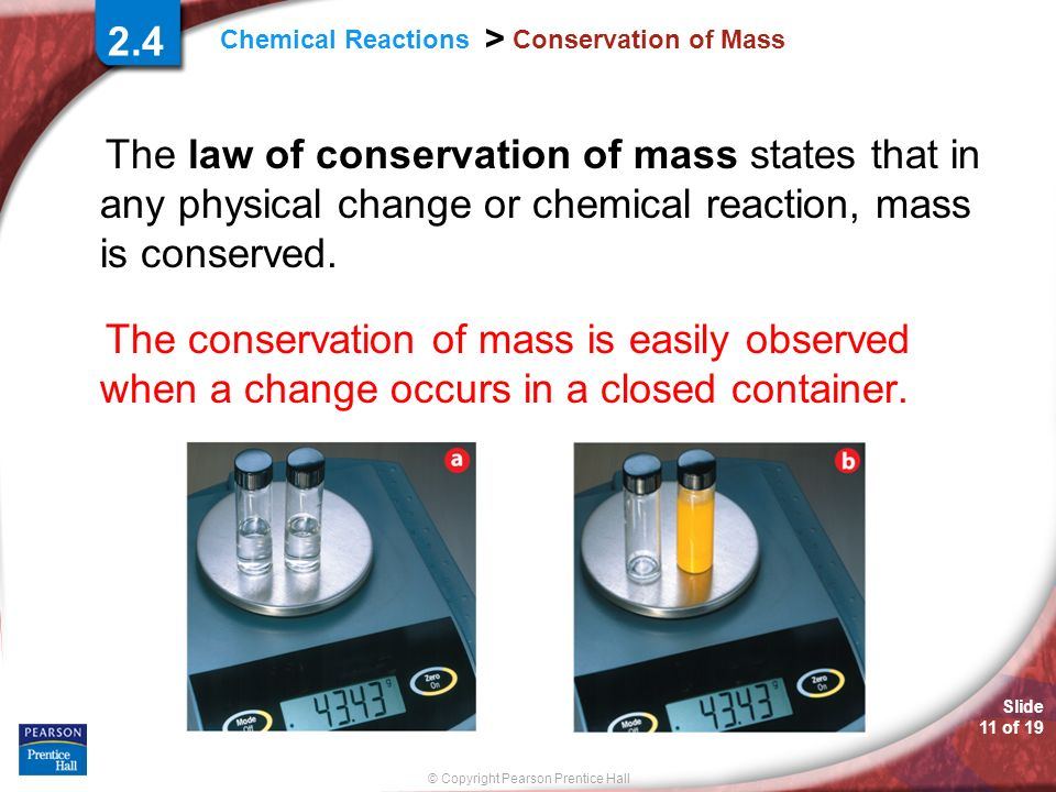 2.4 Conservation of Mass. The law of conservation of mass states that in any physical change or chemical reaction, mass is conserved.