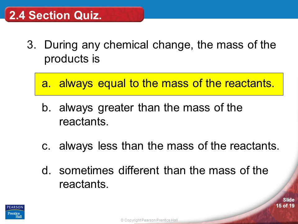 2.4 Section Quiz. 3. During any chemical change, the mass of the products is. always equal to the mass of the reactants.
