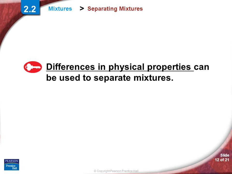 Differences in physical properties can be used to separate mixtures.