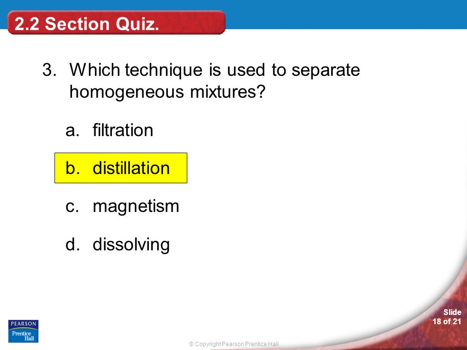 2.2 Section Quiz. 3. Which technique is used to separate homogeneous mixtures filtration. distillation.