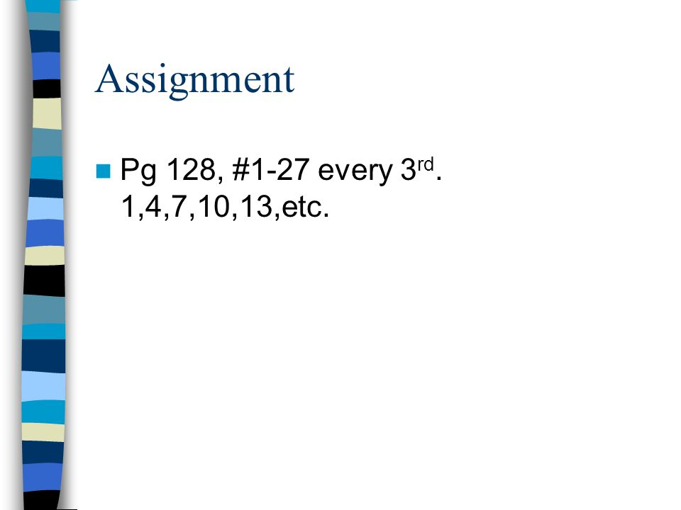 Assignment Pg 128, #1-27 every 3rd. 1,4,7,10,13,etc.