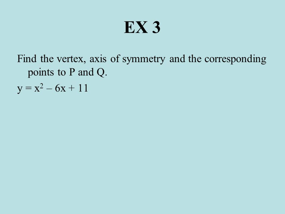 EX 3 Find the vertex, axis of symmetry and the corresponding points to P and Q. y = x2 – 6x + 11