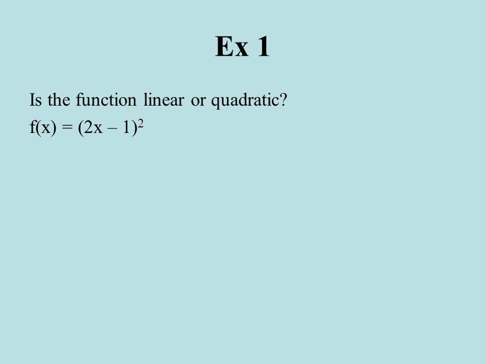 Ex 1 Is the function linear or quadratic f(x) = (2x – 1)2