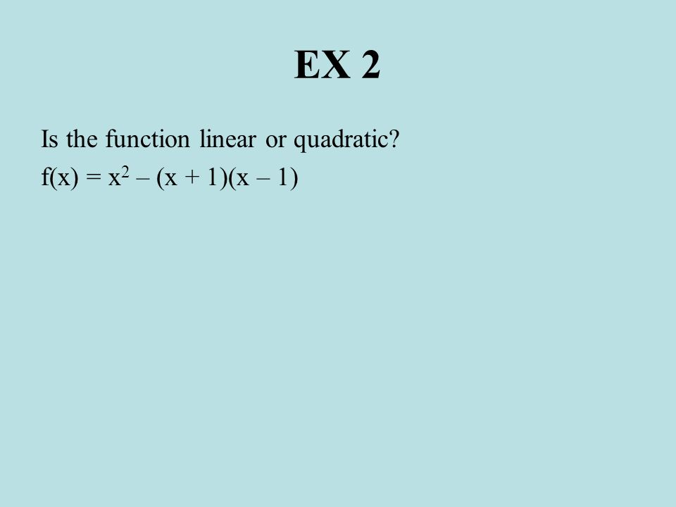 EX 2 Is the function linear or quadratic f(x) = x2 – (x + 1)(x – 1)