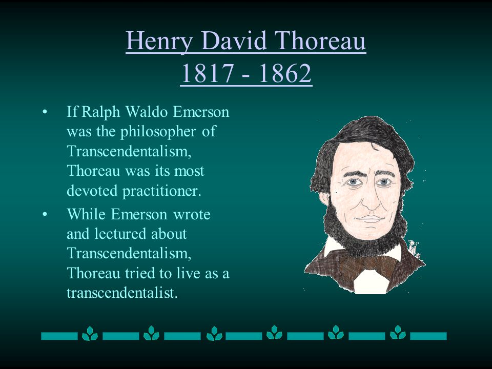 Henry David Thoreau 1817 - 1862 If Ralph Waldo Emerson was the philosopher of Transcendentalism, Thoreau was its most devoted practitioner.