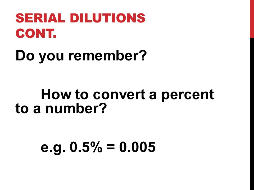 Serial Dilutions cont. Do you remember How to convert a percent to a number e.g. 0.5% = 0.005