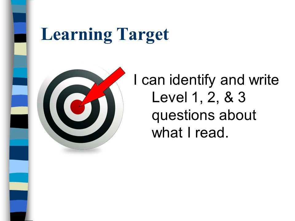 Learning Target I can identify and write Level 1, 2, & 3 questions about what I read.