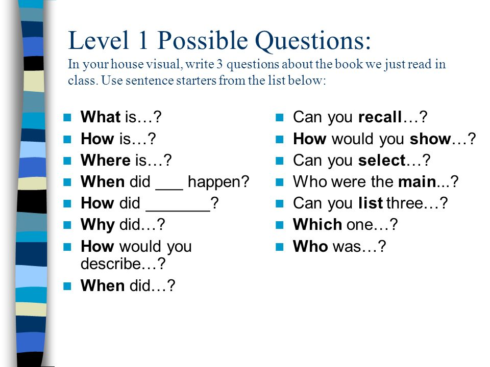 Level 1 Possible Questions: In your house visual, write 3 questions about the book we just read in class. Use sentence starters from the list below: