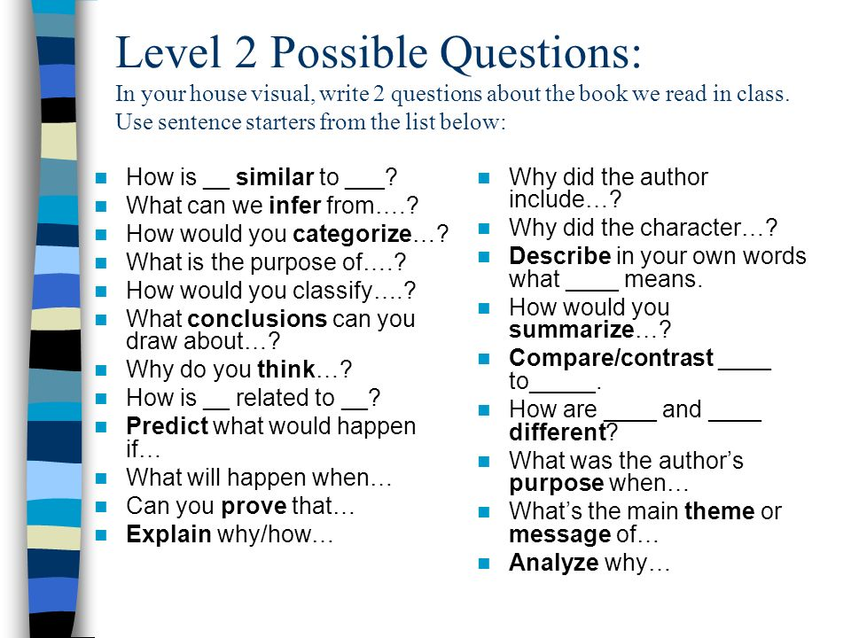 Level 2 Possible Questions: In your house visual, write 2 questions about the book we read in class. Use sentence starters from the list below: