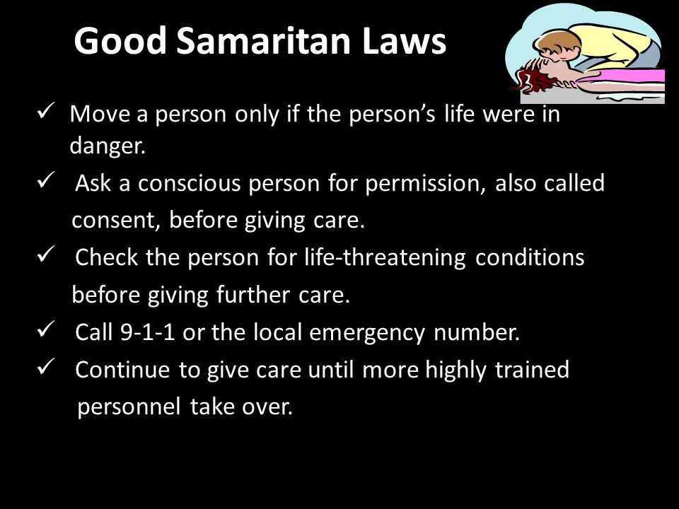 Good Samaritan Laws Move a person only if the person's life were in danger. Ask a conscious person for permission, also called.