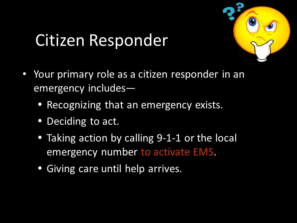 Citizen Responder Your primary role as a citizen responder in an emergency includes— Recognizing that an emergency exists.