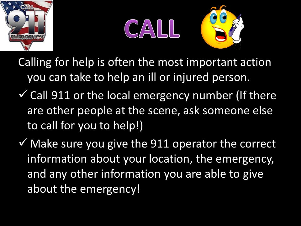 CALL Calling for help is often the most important action you can take to help an ill or injured person.
