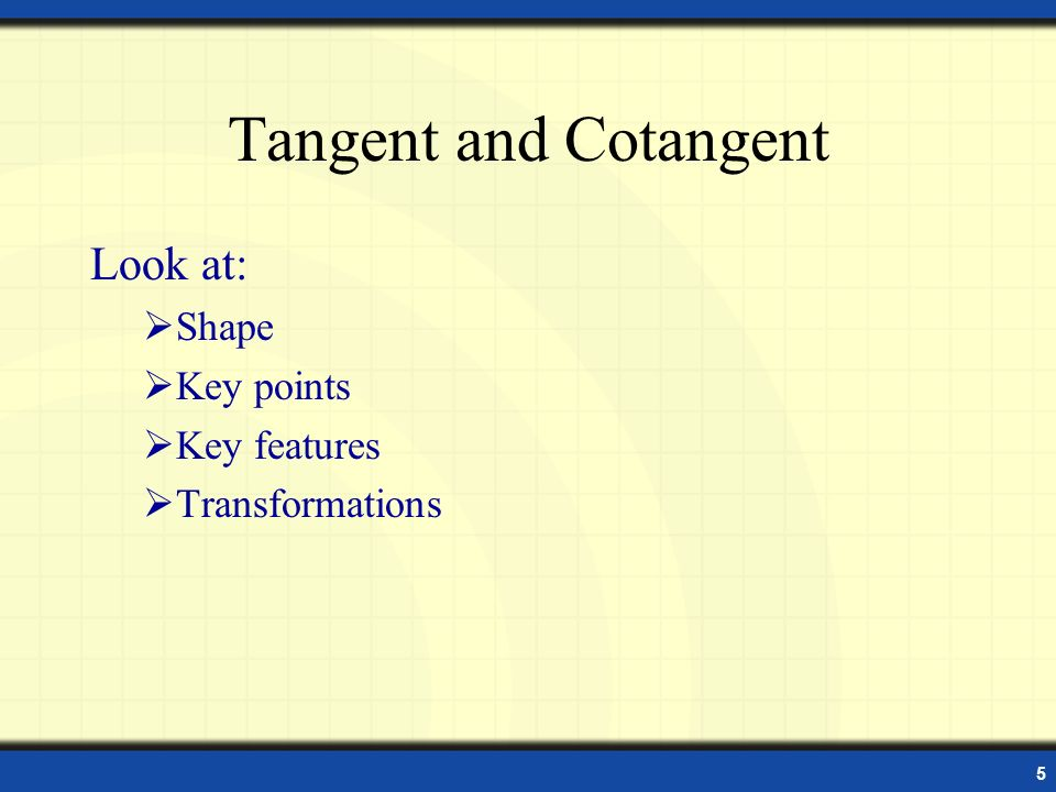 Tangent and Cotangent Look at: Shape Key points Key features