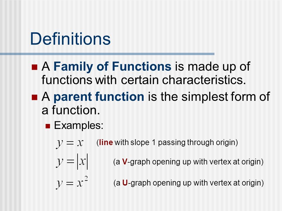 Definitions A Family of Functions is made up of functions with certain characteristics. A parent function is the simplest form of a function.