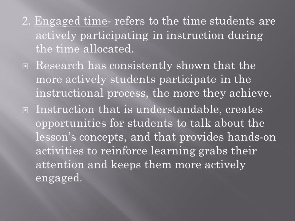 2. Engaged time- refers to the time students are actively participating in instruction during the time allocated.