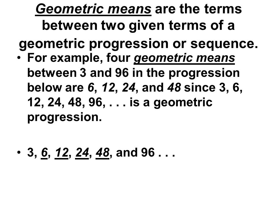 Geometric means are the terms between two given terms of a geometric progression or sequence.