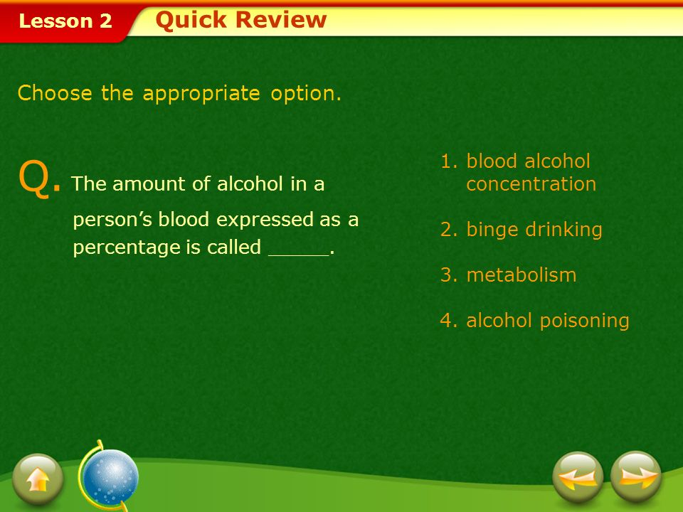 Quick Review Choose the appropriate option. Q. The amount of alcohol in a person's blood expressed as a percentage is called _____.