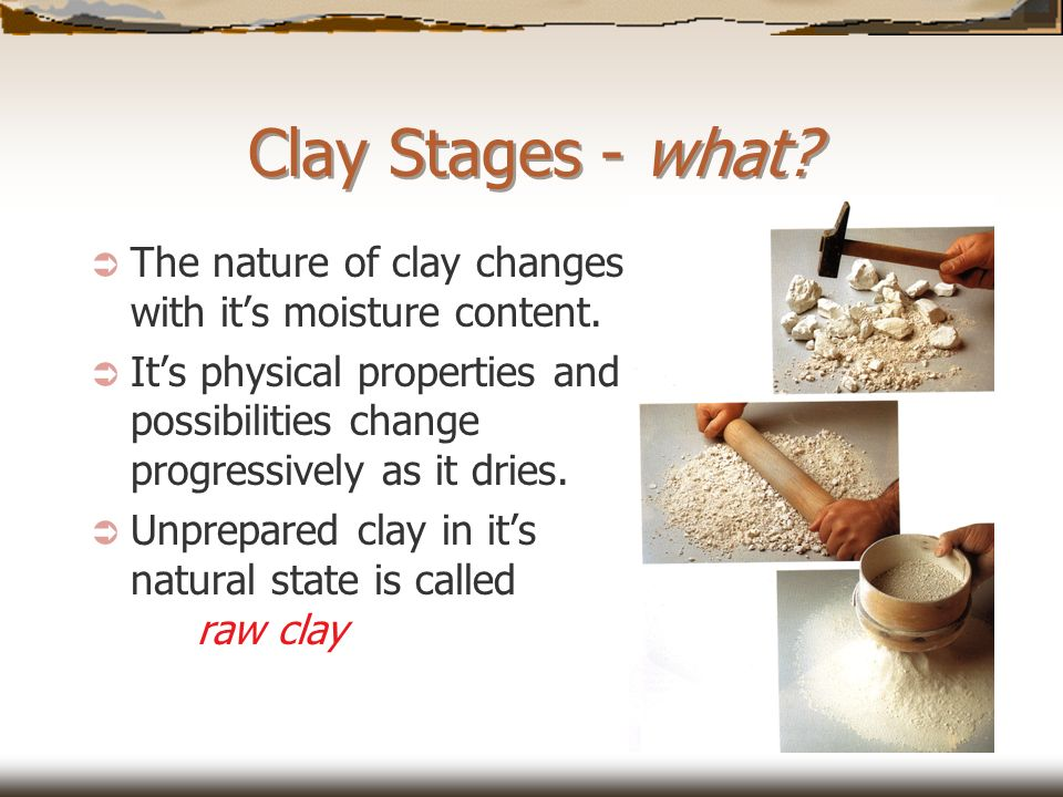 Clay Stages - what The nature of clay changes with it's moisture content.