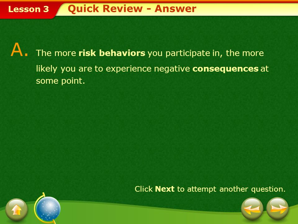 Quick Review - Answer A. The more risk behaviors you participate in, the more likely you are to experience negative consequences at some point.