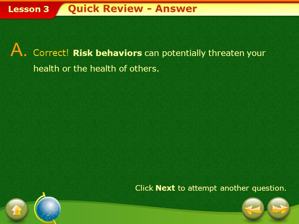 Quick Review - Answer A. Correct! Risk behaviors can potentially threaten your health or the health of others.