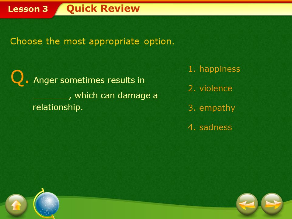 Quick Review Choose the most appropriate option. Q. Anger sometimes results in _______, which can damage a relationship.