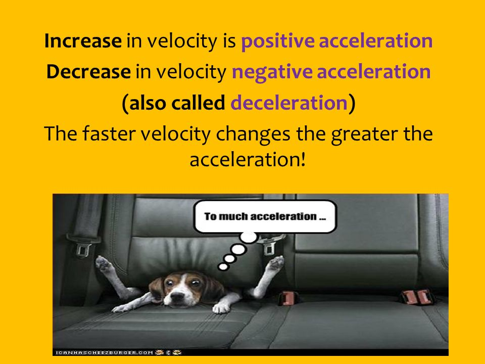 Increase in velocity is positive acceleration Decrease in velocity negative acceleration (also called deceleration) The faster velocity changes the greater the acceleration!