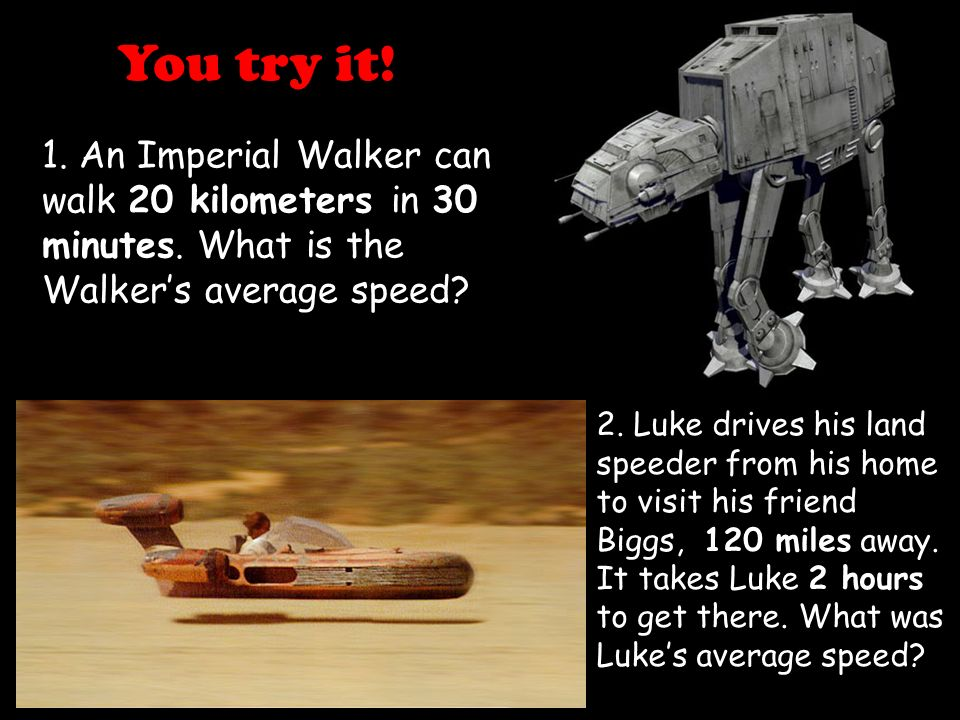 You try it! 1. An Imperial Walker can walk 20 kilometers in 30 minutes. What is the Walker's average speed