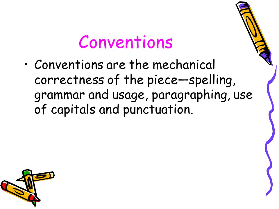 Conventions Conventions are the mechanical correctness of the piece—spelling, grammar and usage, paragraphing, use of capitals and punctuation.