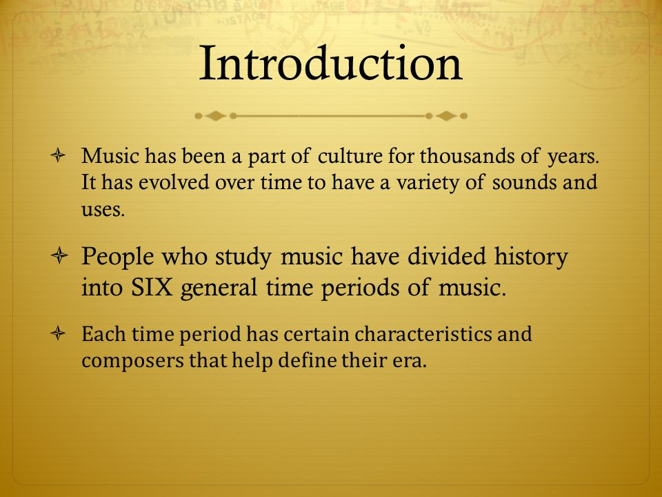 Introduction Music has been a part of culture for thousands of years. It has evolved over time to have a variety of sounds and uses.