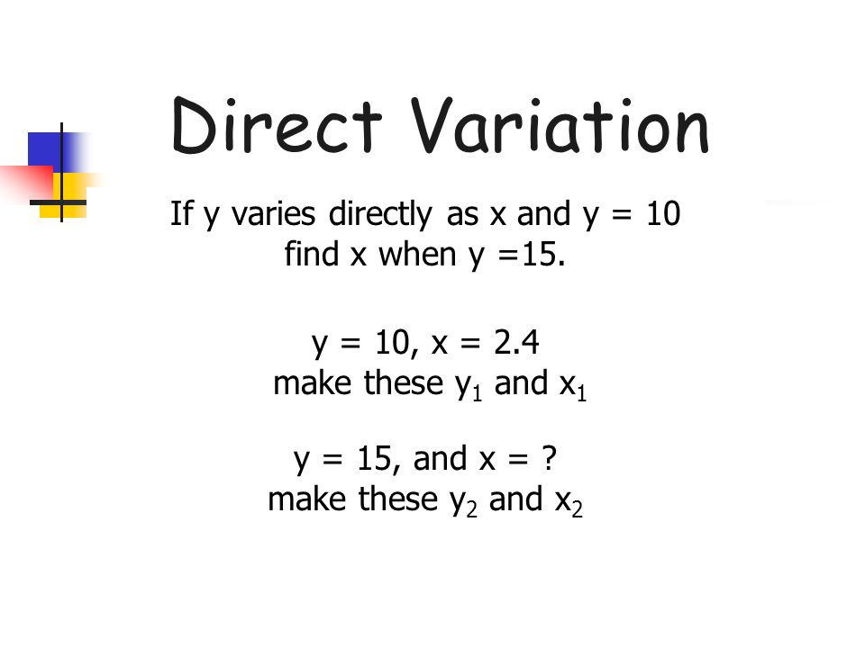 Direct Variation If y varies directly as x and y = 10 find x when y =15. y = 10, x = 2.4 make these y1 and x1.