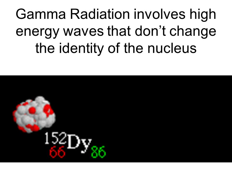 Gamma Radiation involves high energy waves that don't change the identity of the nucleus