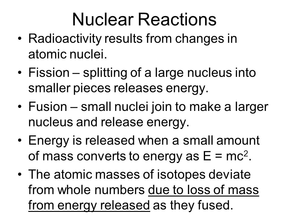 Nuclear Reactions Radioactivity results from changes in atomic nuclei.