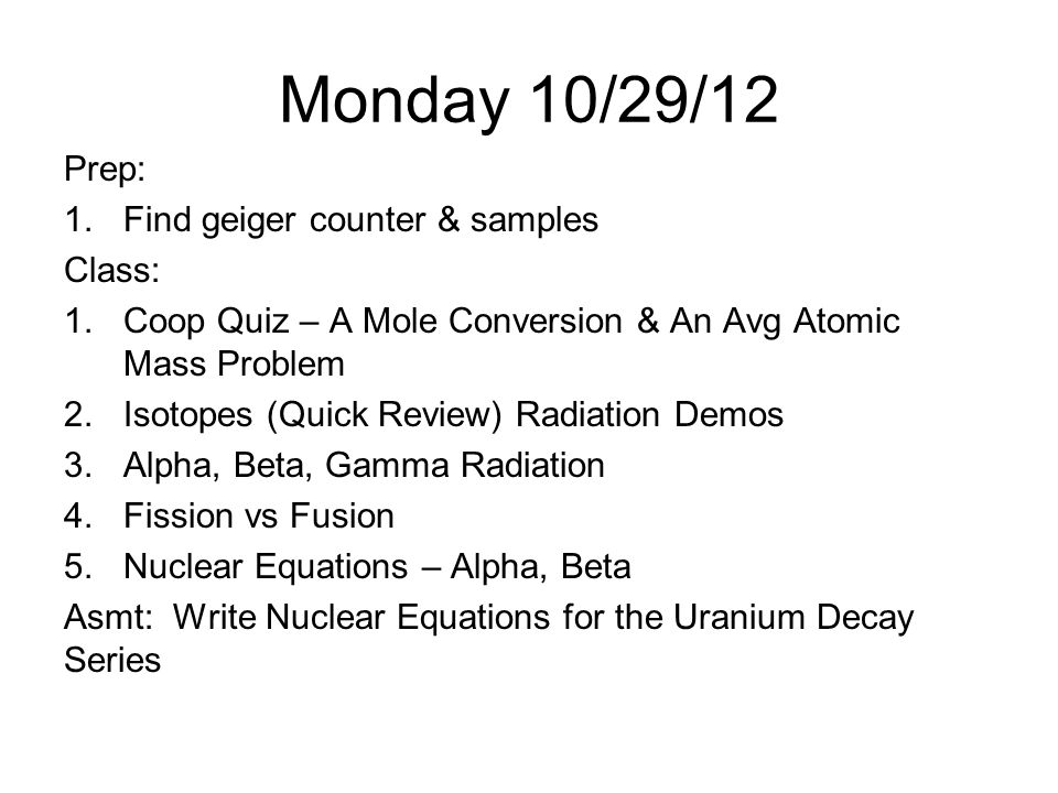 Monday 10/29/12 Prep: Find geiger counter & samples Class: