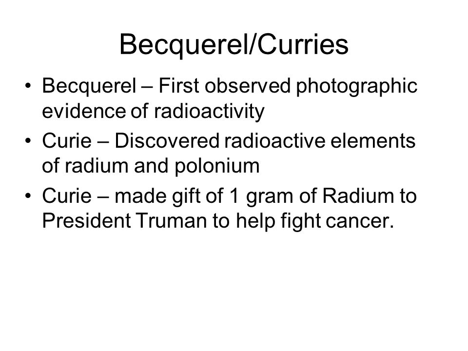 Becquerel/Curries Becquerel – First observed photographic evidence of radioactivity. Curie – Discovered radioactive elements of radium and polonium.