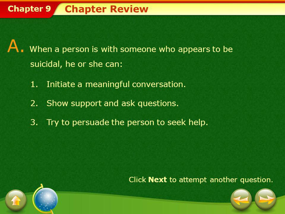 Chapter Review A. When a person is with someone who appears to be suicidal, he or she can: Initiate a meaningful conversation.