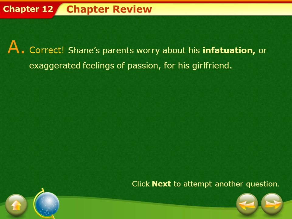 Chapter Review A. Correct! Shane's parents worry about his infatuation, or exaggerated feelings of passion, for his girlfriend.