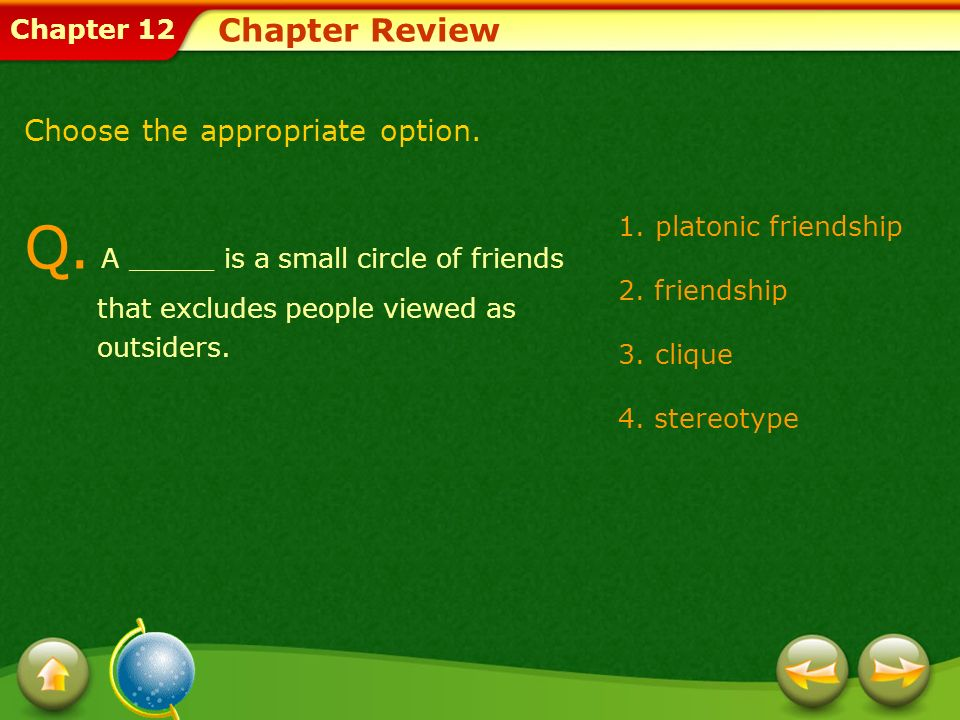 Chapter Review Choose the appropriate option. Q. A _____ is a small circle of friends that excludes people viewed as outsiders.