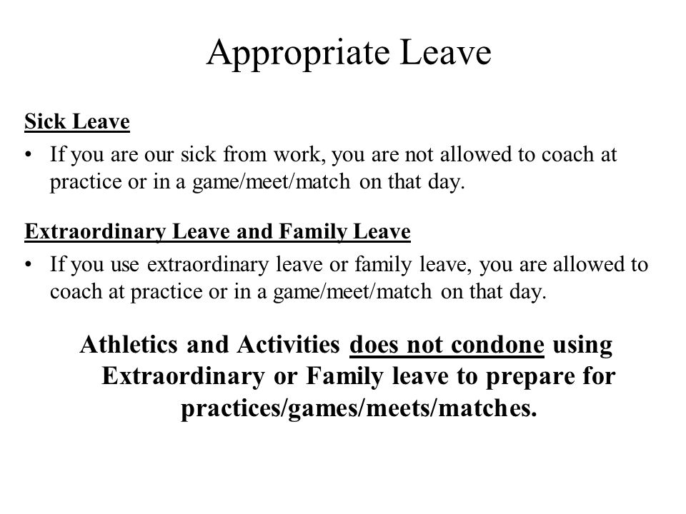 Appropriate Leave Sick Leave. If you are our sick from work, you are not allowed to coach at practice or in a game/meet/match on that day.