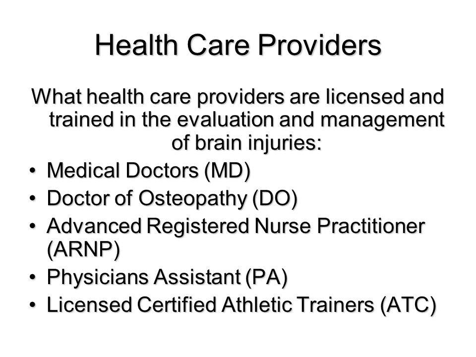 Health Care Providers What health care providers are licensed and trained in the evaluation and management of brain injuries: