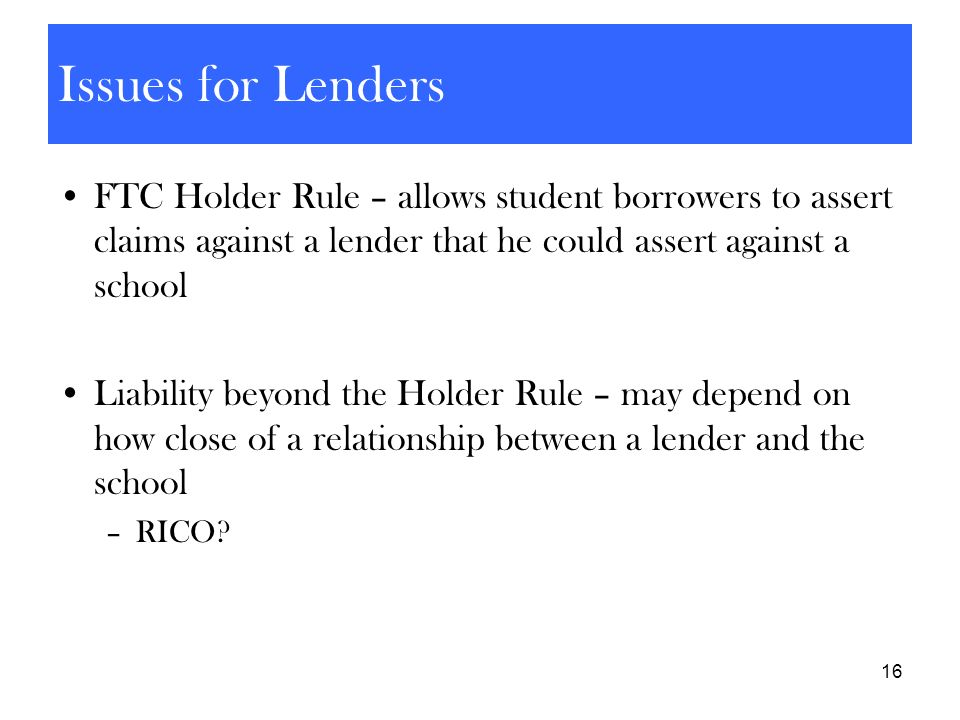 Issues for Lenders • FTC Holder Rule – allows student borrowers to assert claims against a lender that he could assert against a school.