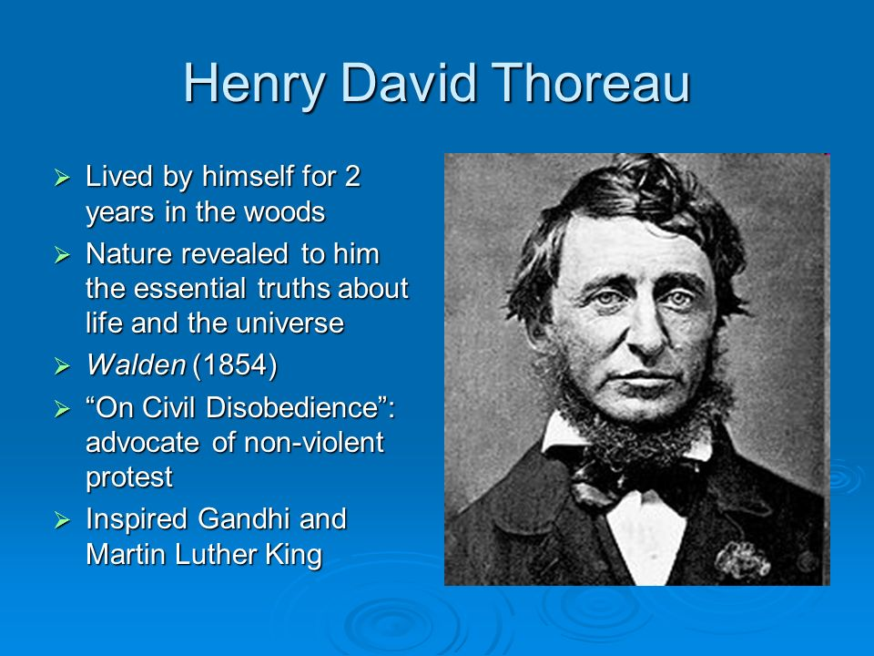 Henry David Thoreau Lived by himself for 2 years in the woods