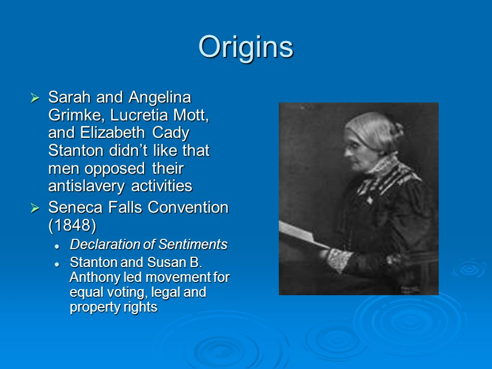 Origins Sarah and Angelina Grimke, Lucretia Mott, and Elizabeth Cady Stanton didn't like that men opposed their antislavery activities.