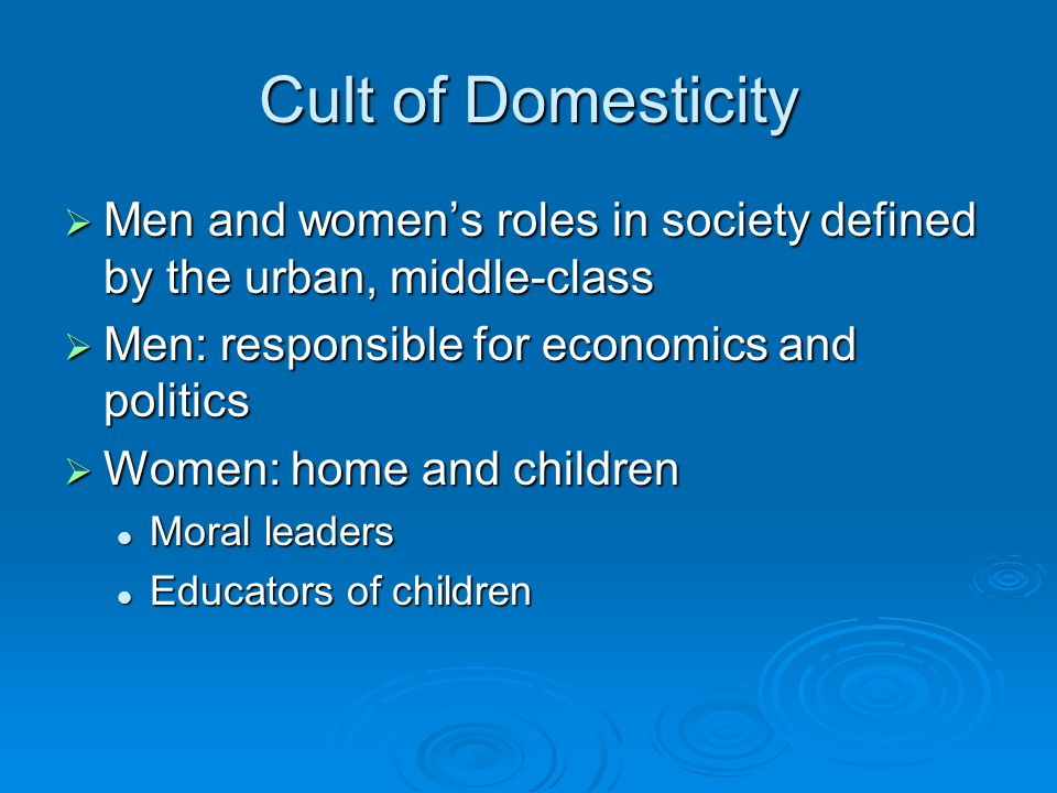 Cult of Domesticity Men and women's roles in society defined by the urban, middle-class. Men: responsible for economics and politics.