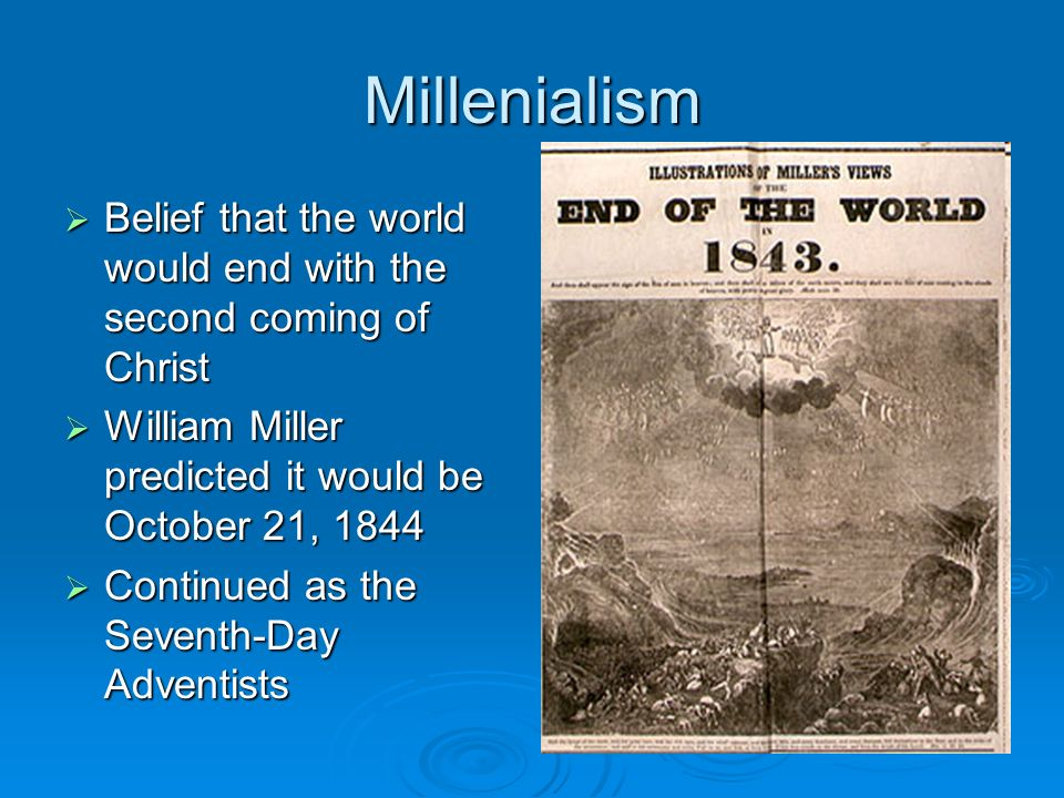 Millenialism Belief that the world would end with the second coming of Christ. William Miller predicted it would be October 21,