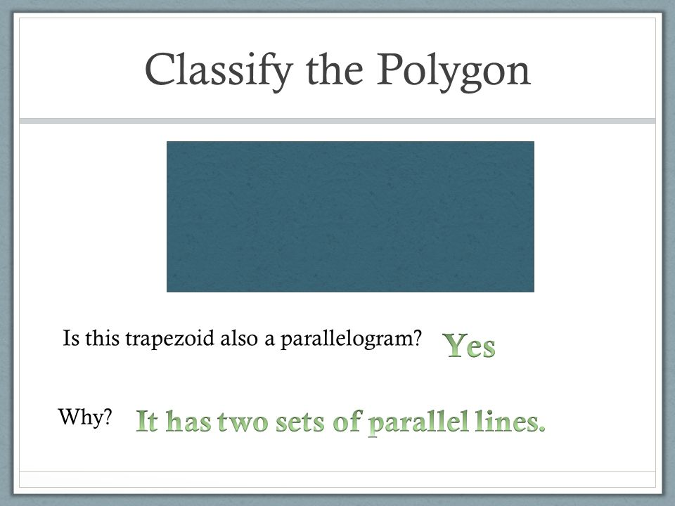 Classify the Polygon Yes It has two sets of parallel lines.